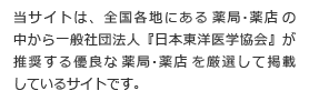 当サイトは、全国各地にある薬局・薬店の中から 一般社団法人『日本東洋医学協会』が推奨する優良な薬局・薬店を厳選して掲載しているサイトです。